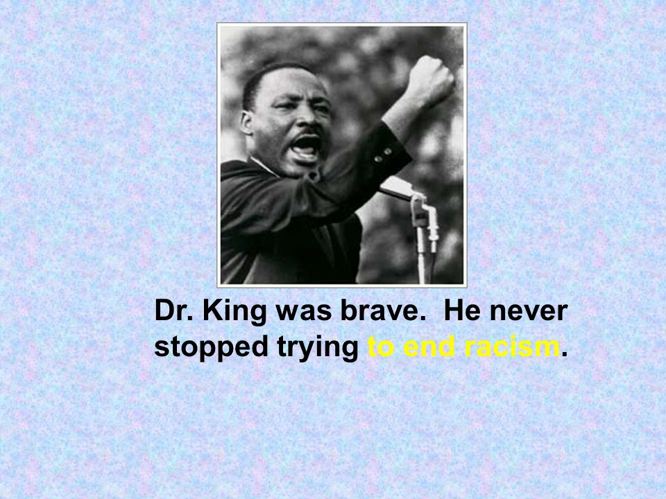 Dr. King was brave. He never stopped trying to end racism.