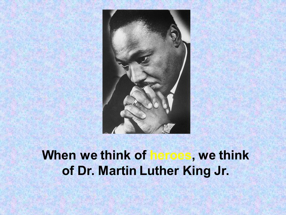 When we think of heroes, we think of Dr. Martin Luther King Jr.