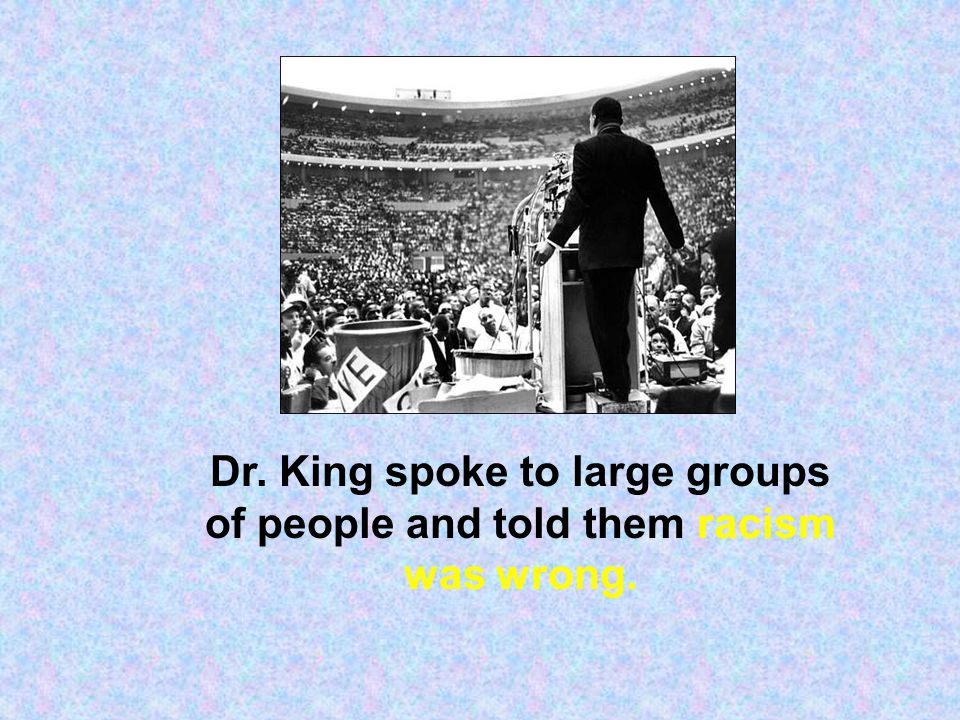 Dr. King spoke to large groups of people and told them racism was wrong.