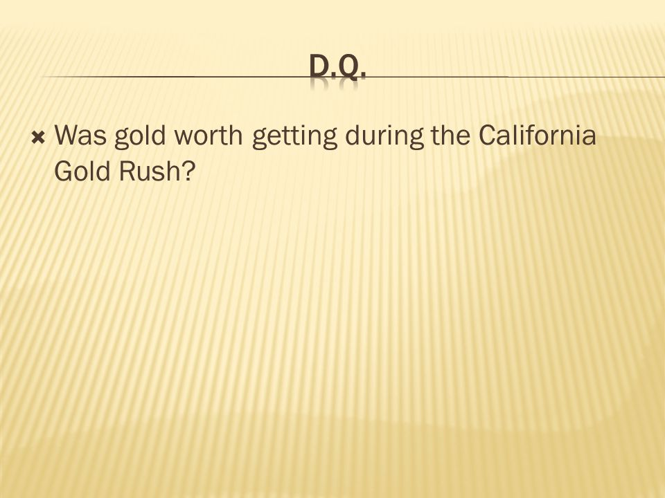 D.Q. Was gold worth getting during the California Gold Rush