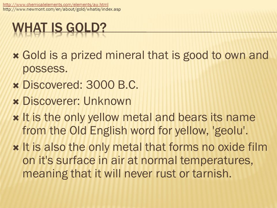 http://www.chemicalelements.com/elements/au.html http://www.newmont.com/en/about/gold/whatis/index.asp.