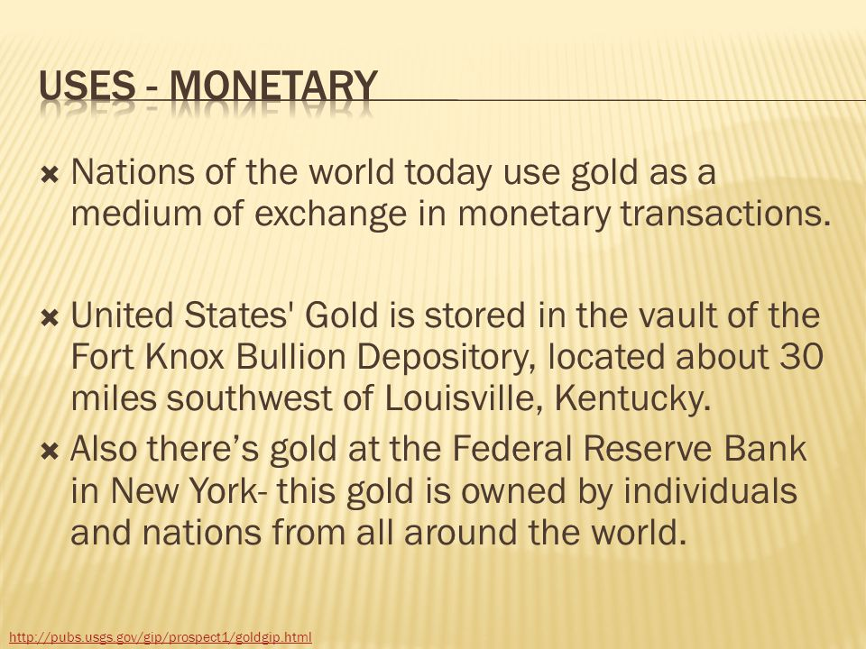 Uses - Monetary Nations of the world today use gold as a medium of exchange in monetary transactions.