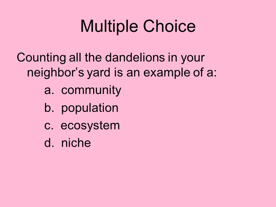 Multiple Choice Counting all the dandelions in your neighbor's yard is an example of a: a. community.