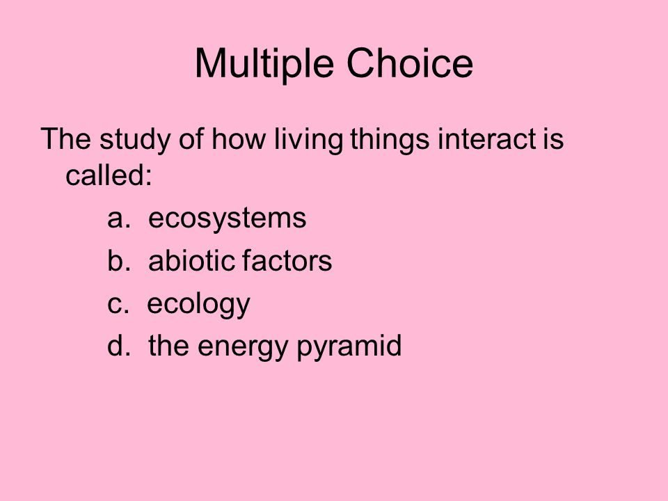Multiple Choice The study of how living things interact is called: