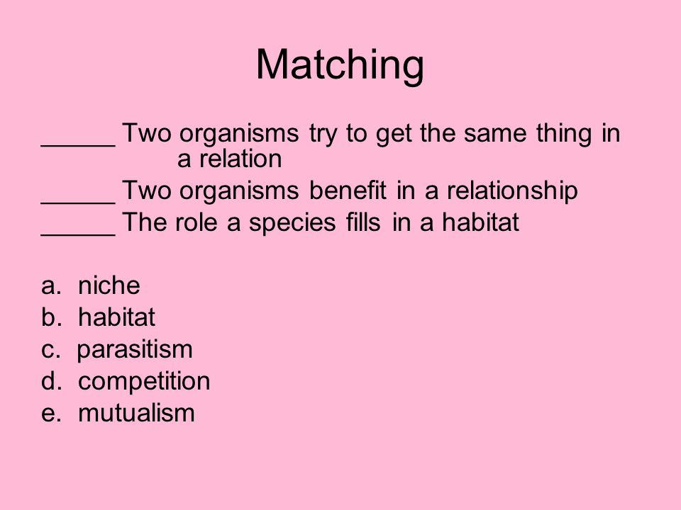 Matching _____ Two organisms try to get the same thing in a relation