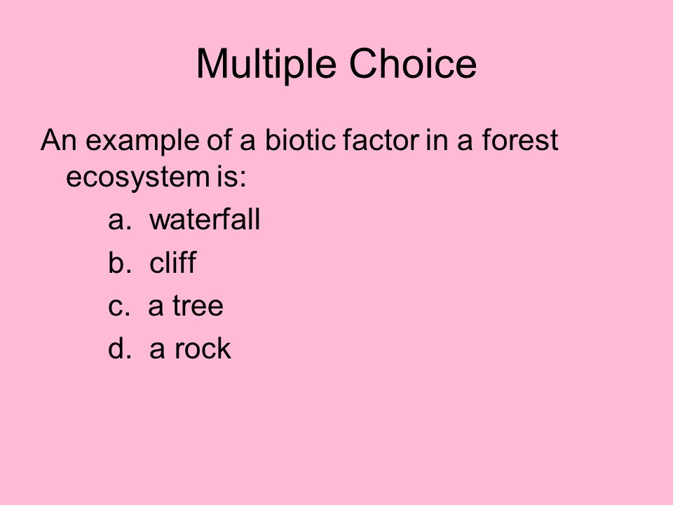 Multiple Choice An example of a biotic factor in a forest ecosystem is: a. waterfall. b. cliff.
