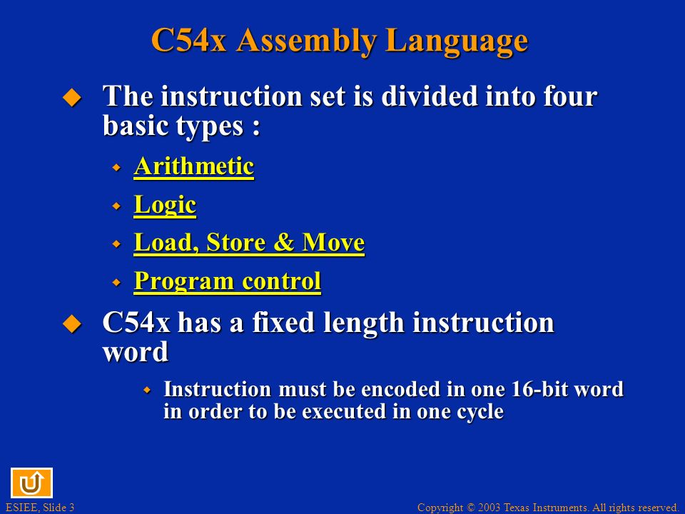 C54x Assembly Language The instruction set is divided into four basic types : Arithmetic. Logic. Load, Store & Move.