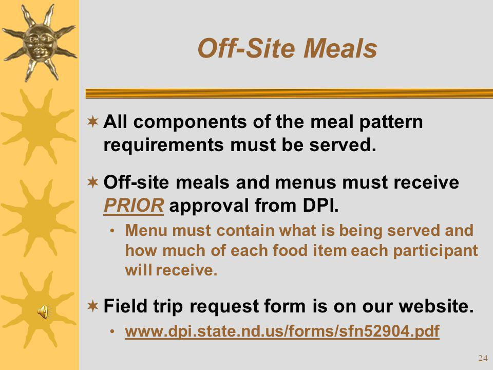 Off-Site Meals All components of the meal pattern requirements must be served. Off-site meals and menus must receive PRIOR approval from DPI.