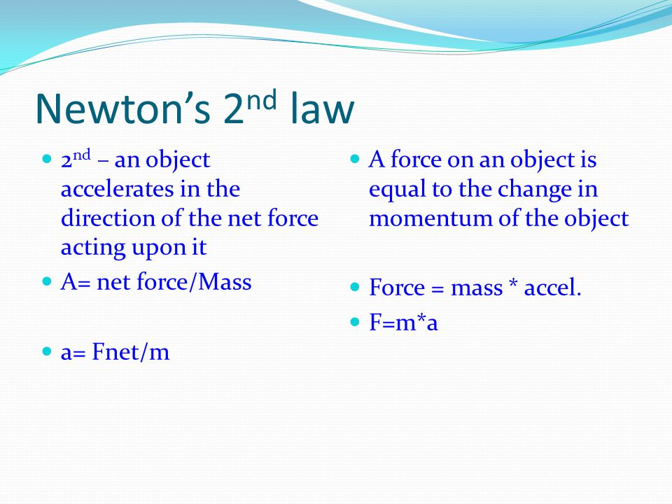 Newton's 2nd law 2nd – an object accelerates in the direction of the net force acting upon it. A= net force/Mass.