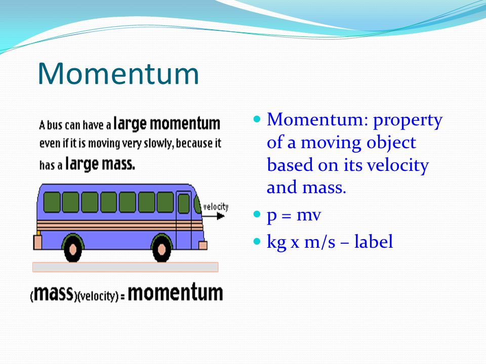 Momentum Momentum: property of a moving object based on its velocity and mass.