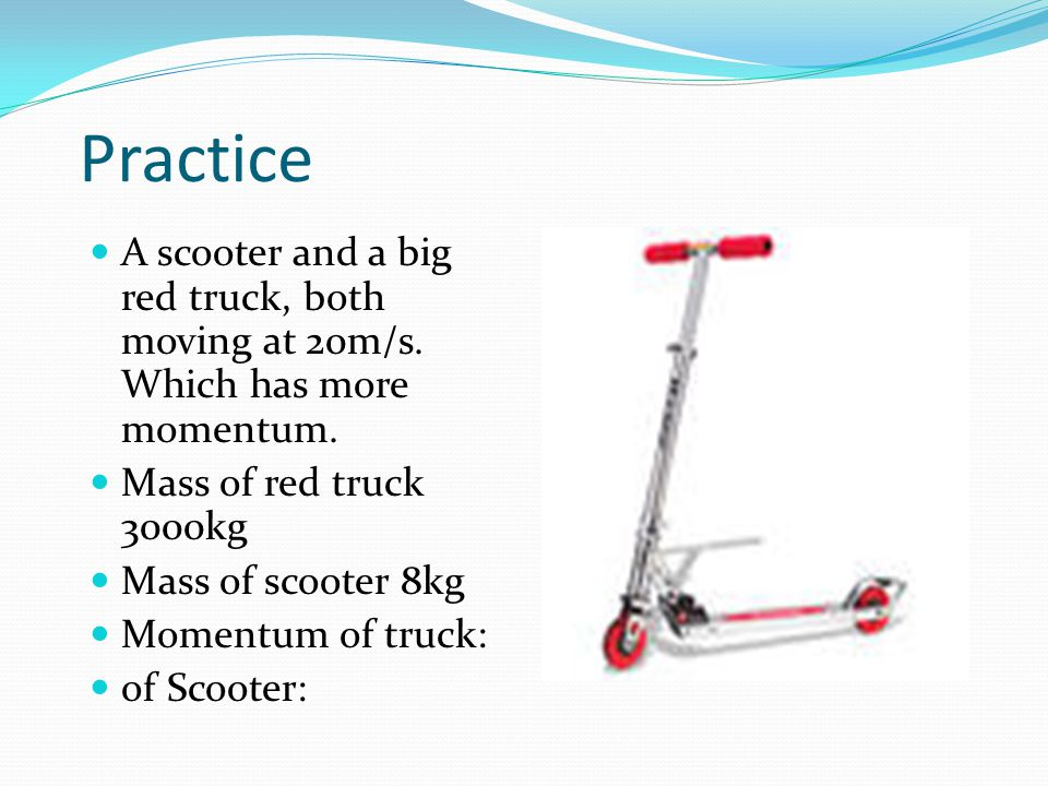 Practice A scooter and a big red truck, both moving at 20m/s. Which has more momentum. Mass of red truck 3000kg.
