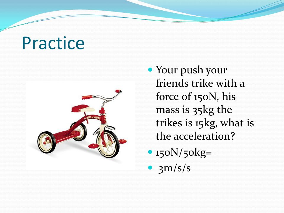 Practice Your push your friends trike with a force of 150N, his mass is 35kg the trikes is 15kg, what is the acceleration
