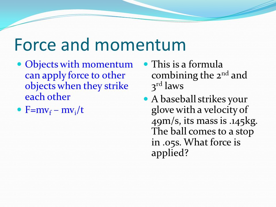 Force and momentum Objects with momentum can apply force to other objects when they strike each other.