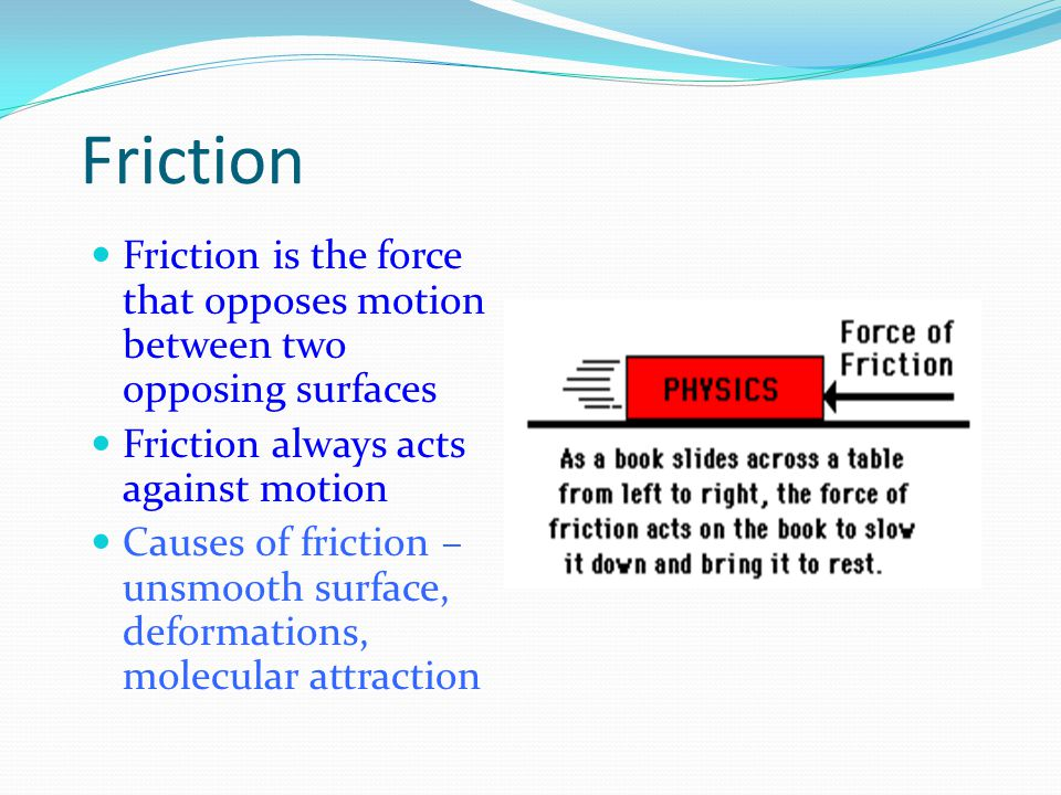 Friction Friction is the force that opposes motion between two opposing surfaces. Friction always acts against motion.