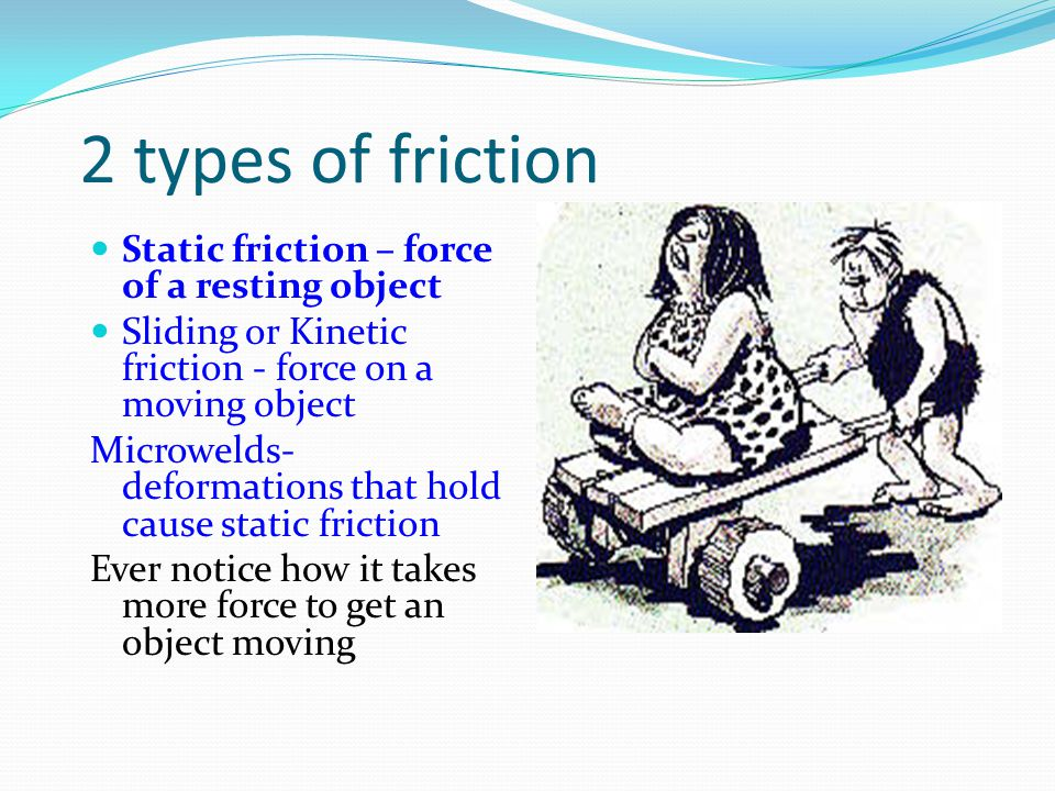2 types of friction Static friction – force of a resting object
