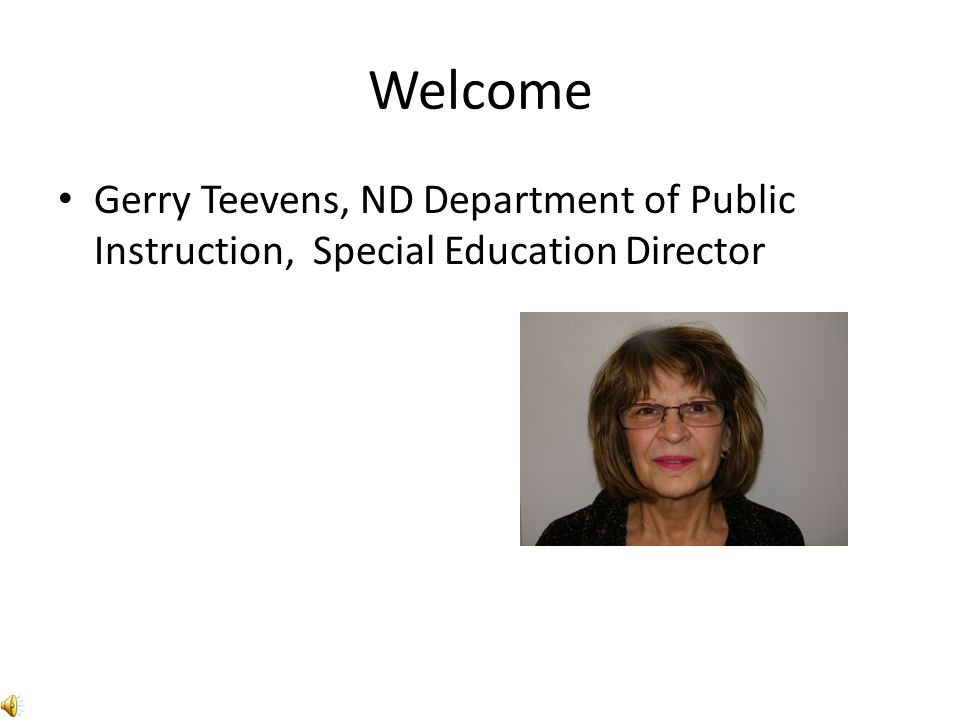Welcome Gerry Teevens, ND Department of Public Instruction, Special Education Director
