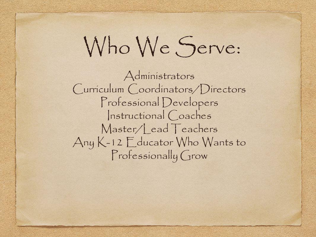 Who We Serve: Administrators Curriculum Coordinators/Directors