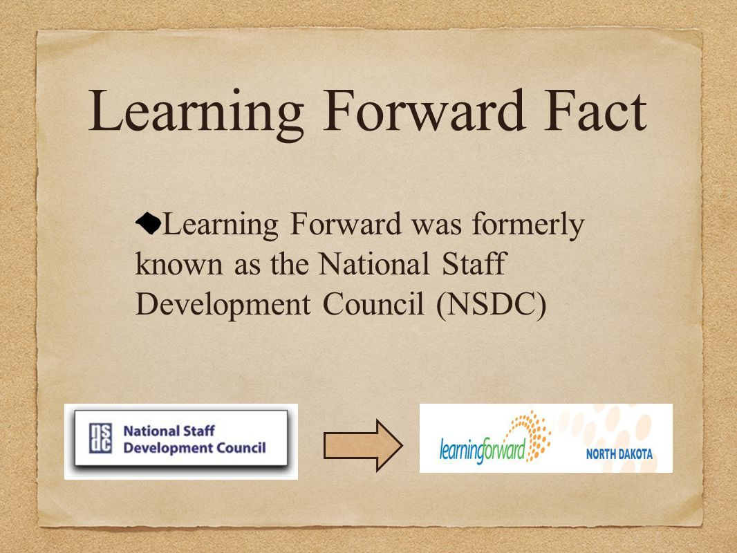 Learning Forward Fact Learning Forward was formerly known as the National Staff Development Council (NSDC)