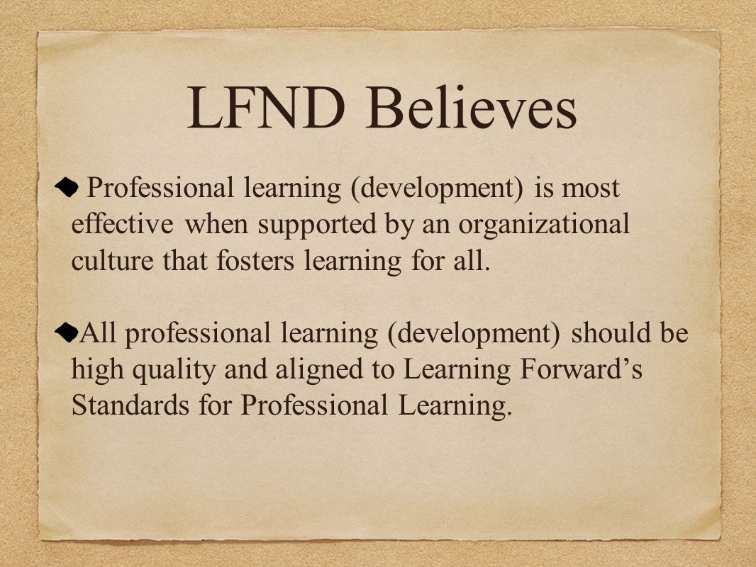 LFND Believes Professional learning (development) is most effective when supported by an organizational culture that fosters learning for all.