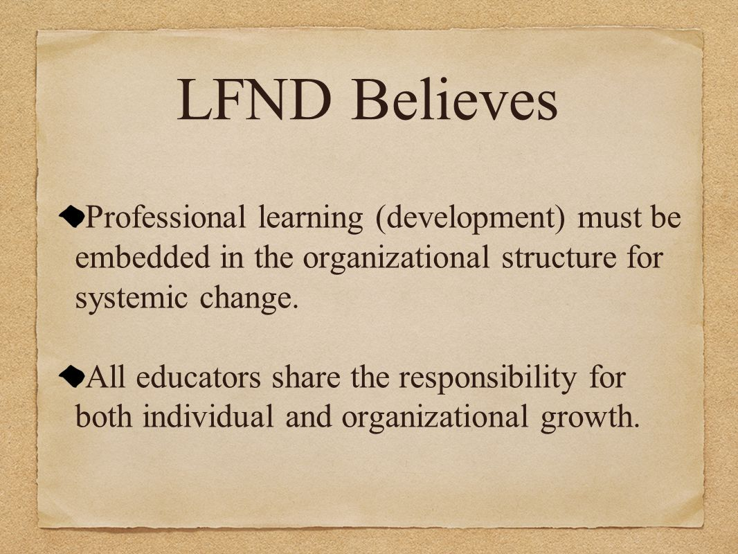 LFND Believes Professional learning (development) must be embedded in the organizational structure for systemic change.