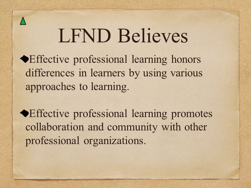 LFND Believes Effective professional learning honors differences in learners by using various approaches to learning.