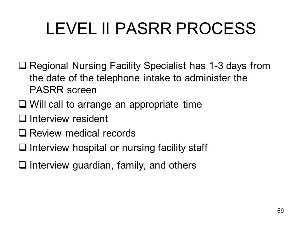 LEVEL II PASRR PROCESS Regional Nursing Facility Specialist has 1-3 days from the date of the telephone intake to administer the PASRR screen.