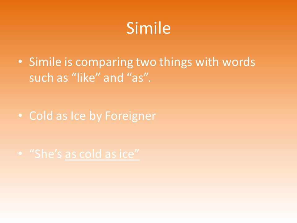 Simile Simile is comparing two things with words such as like and as . Cold as Ice by Foreigner.