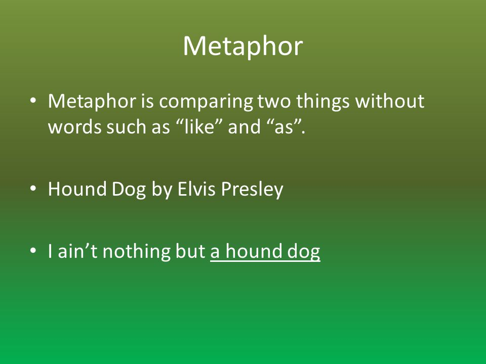 Metaphor Metaphor is comparing two things without words such as like and as . Hound Dog by Elvis Presley.