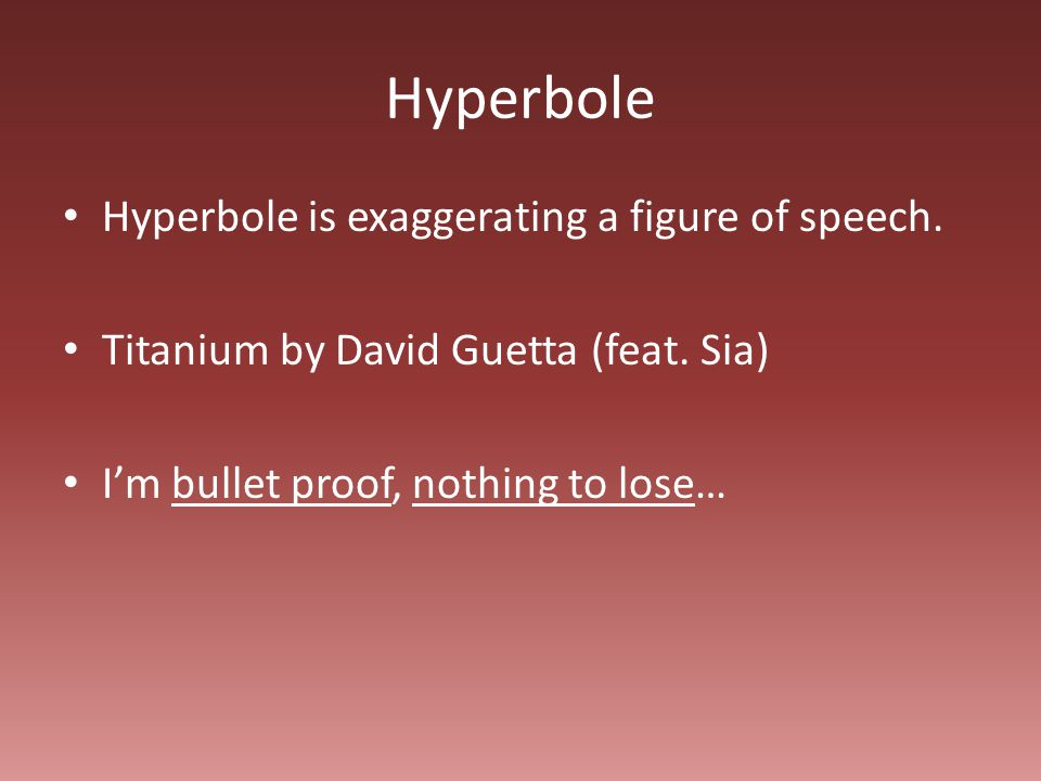 Hyperbole Hyperbole is exaggerating a figure of speech.
