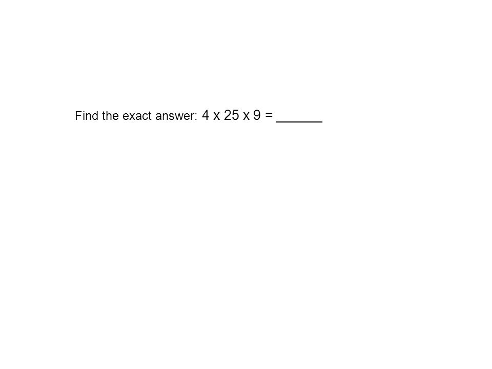 Find the exact answer: 4 x 25 x 9 = ______