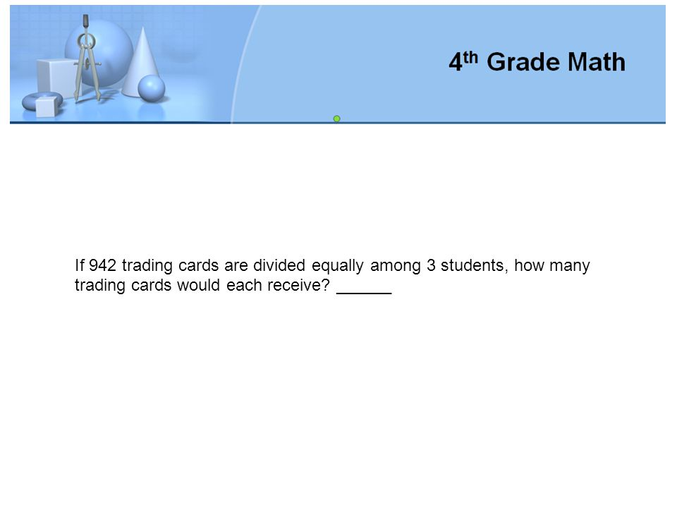 If 942 trading cards are divided equally among 3 students, how many trading cards would each receive.