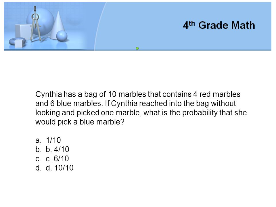 Cynthia has a bag of 10 marbles that contains 4 red marbles and 6 blue marbles. If Cynthia reached into the bag without looking and picked one marble, what is the probability that she would pick a blue marble