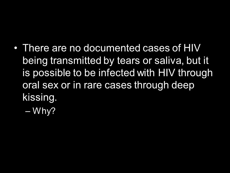 There are no documented cases of HIV being transmitted by tears or saliva, but it is possible to be infected with HIV through oral sex or in rare cases through deep kissing.
