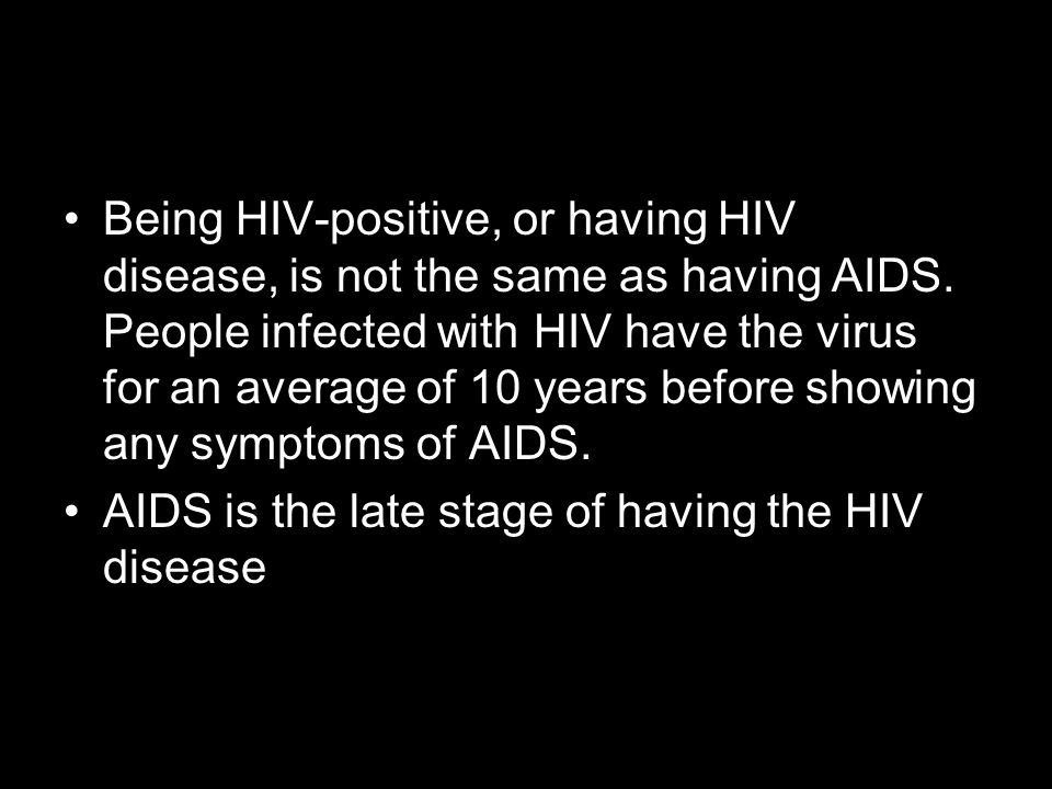Being HIV-positive, or having HIV disease, is not the same as having AIDS. People infected with HIV have the virus for an average of 10 years before showing any symptoms of AIDS.