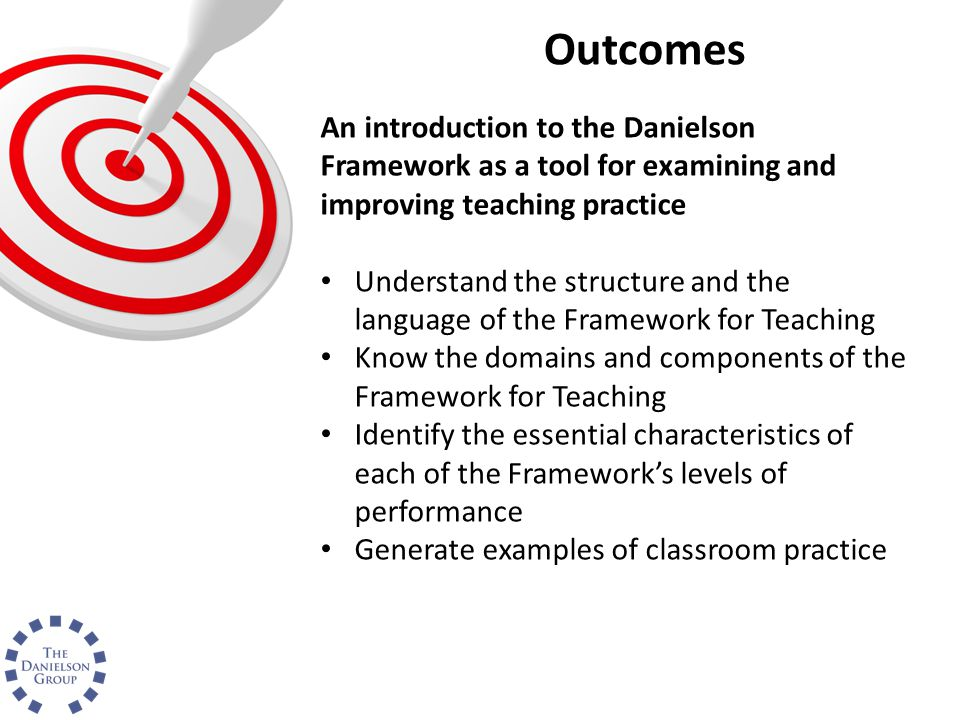 Outcomes An introduction to the Danielson Framework as a tool for examining and improving teaching practice.