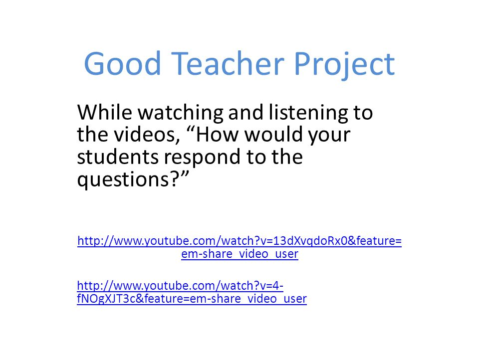 Good Teacher Project While watching and listening to the videos, How would your students respond to the questions