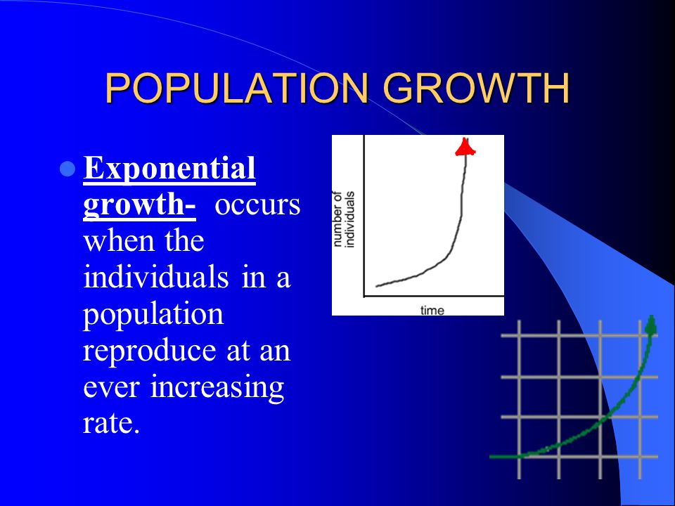 POPULATION GROWTH Exponential growth- occurs when the individuals in a population reproduce at an ever increasing rate.
