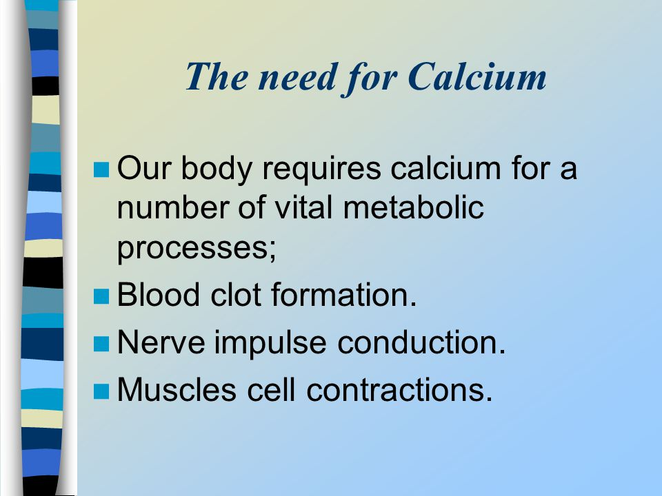 The need for Calcium Our body requires calcium for a number of vital metabolic processes; Blood clot formation.