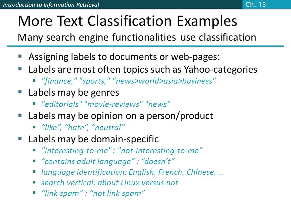 Ch. 13 More Text Classification Examples Many search engine functionalities use classification. Assigning labels to documents or web-pages:
