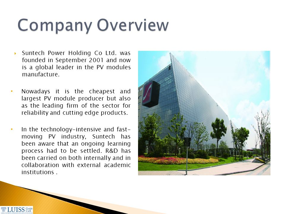Company Overview Suntech Power Holding Co Ltd. was founded in September 2001 and now is a global leader in the PV modules manufacture.