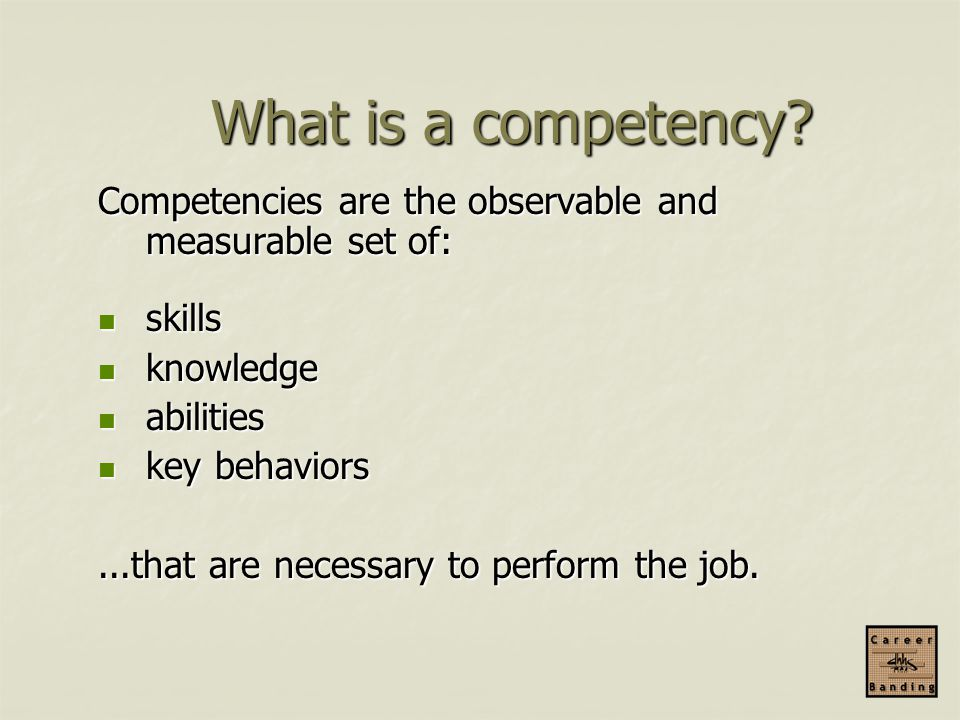 What is a competency Competencies are the observable and measurable set of: skills. knowledge. abilities.