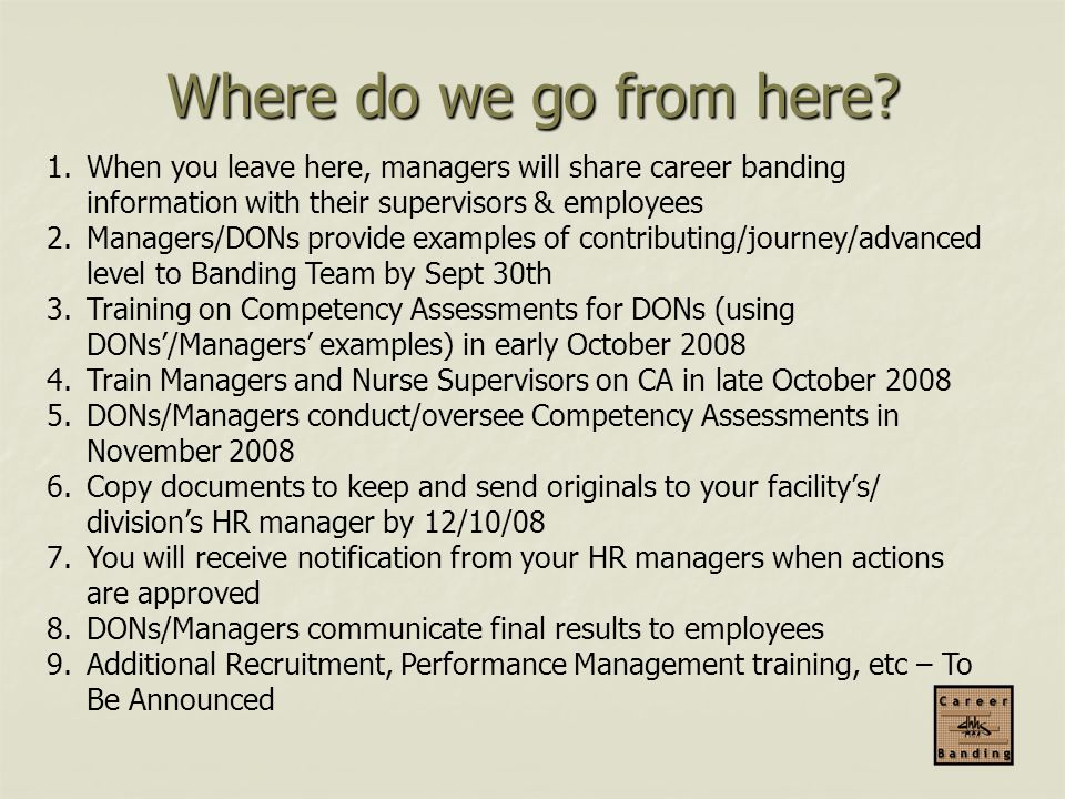 Where do we go from here When you leave here, managers will share career banding information with their supervisors & employees.
