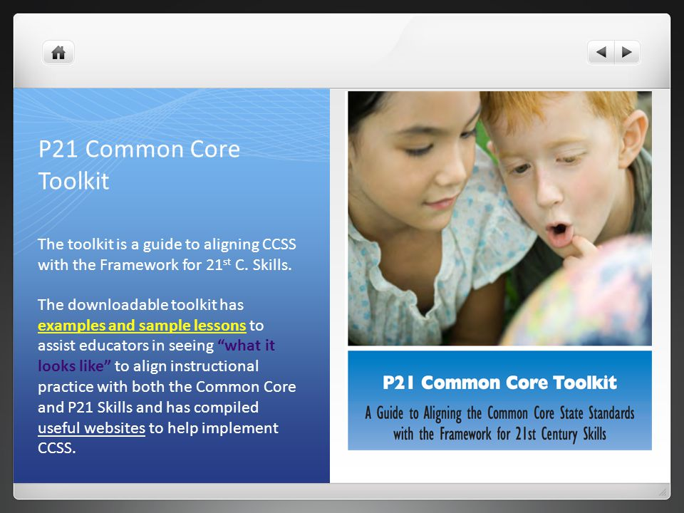 P21 Common Core Toolkit The toolkit is a guide to aligning CCSS with the Framework for 21st C. Skills.