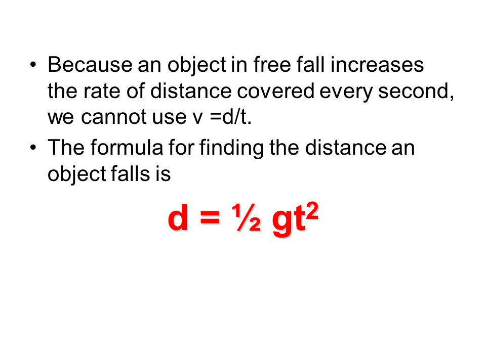 Because an object in free fall increases the rate of distance covered every second, we cannot use v =d/t.