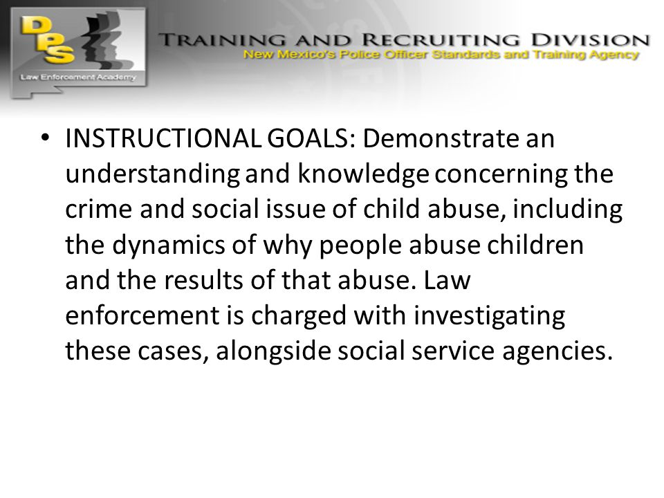 INSTRUCTIONAL GOALS: Demonstrate an understanding and knowledge concerning the crime and social issue of child abuse, including the dynamics of why people abuse children and the results of that abuse. Law enforcement is charged with investigating these cases, alongside social service agencies.