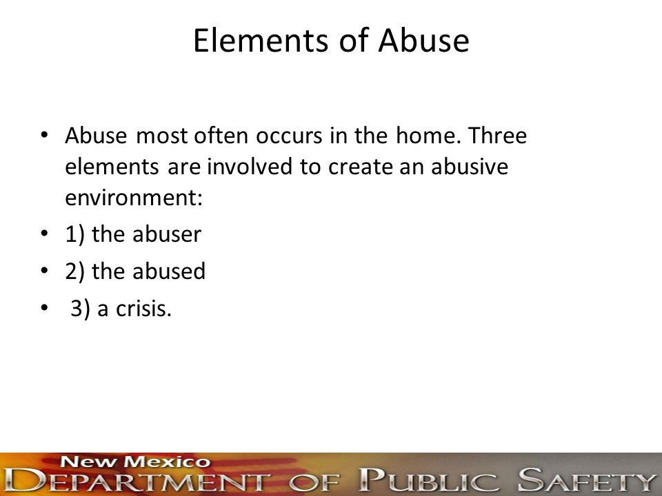 Elements of Abuse Abuse most often occurs in the home. Three elements are involved to create an abusive environment: