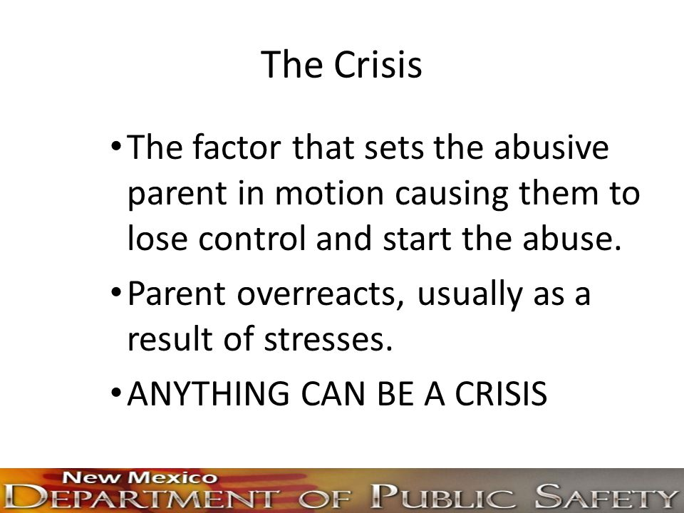 The Crisis The factor that sets the abusive parent in motion causing them to lose control and start the abuse.