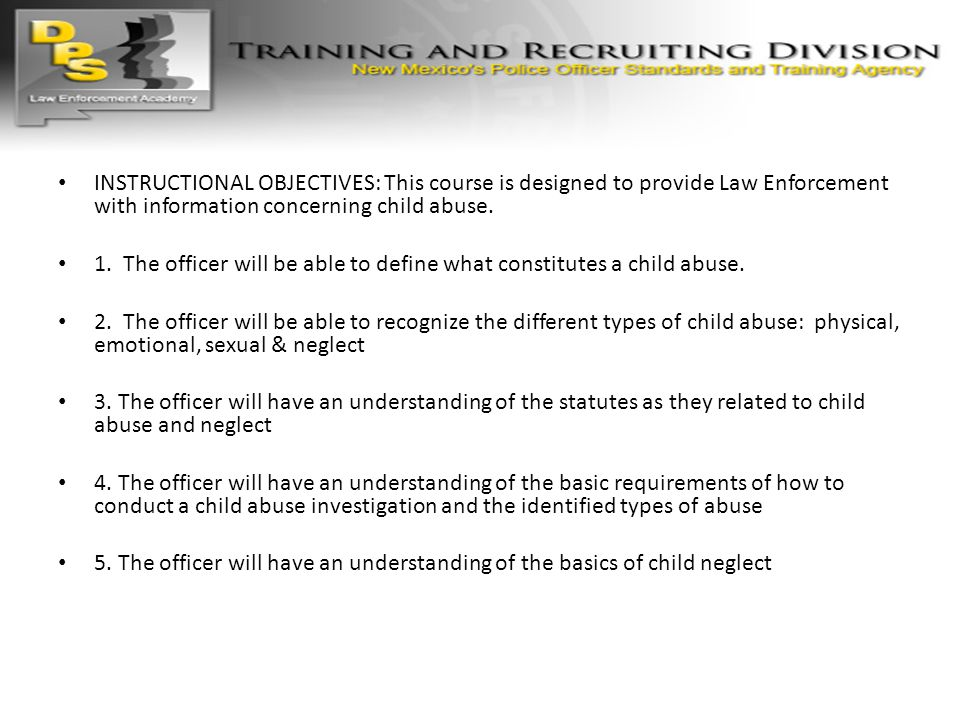 INSTRUCTIONAL OBJECTIVES: This course is designed to provide Law Enforcement with information concerning child abuse.