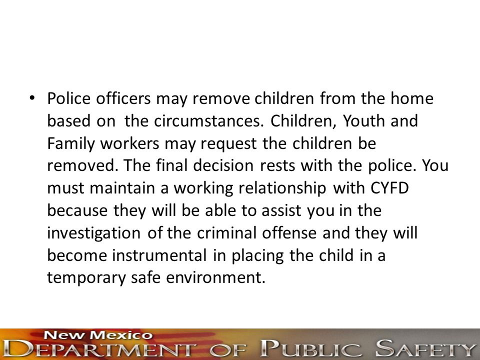 Police officers may remove children from the home based on the circumstances.