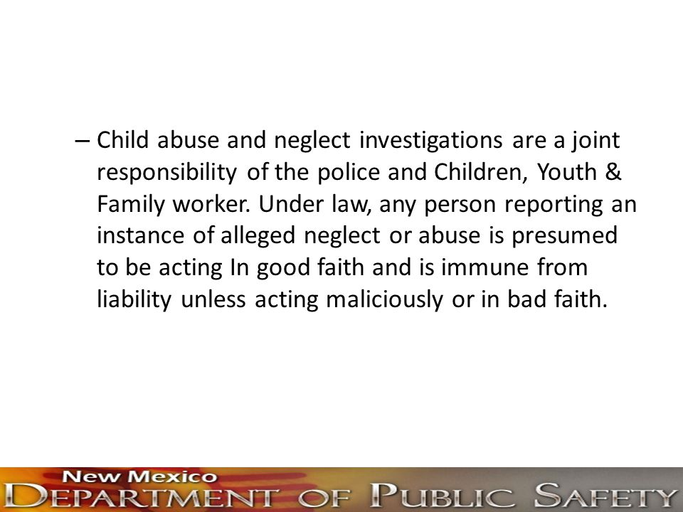 Child abuse and neglect investigations are a joint responsibility of the police and Children, Youth & Family worker.